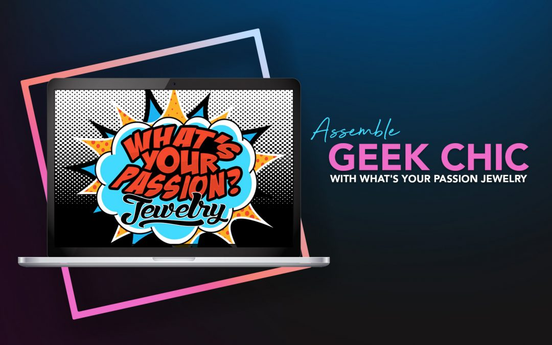 Assemble Geek Chic with What's Your Passion Jewelry